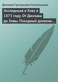 Дмитрий Колокольцов -Экспедиция в Хиву в 1873 году. От Джизака до Хивы. Походный дневник полковника Колокольцова