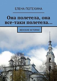 Елена Потехина - Она полетела, она все-таки полетела…