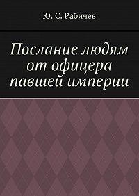 Ю. Рабичев -Послание людям отофицера павшей империи