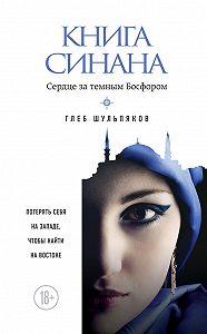 Глеб Шульпяков - Книга Синана. Сердце затемным Босфором