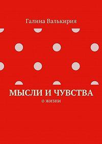Галина Валькирия -Мысли и чувства. О жизни