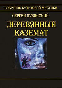 Сергей Дубянский - Деревянный каземат