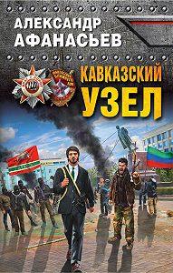 Александр Афанасьев -Кавказский узел