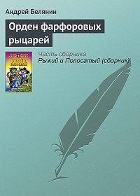Андрей Белянин - Орден фарфоровых рыцарей