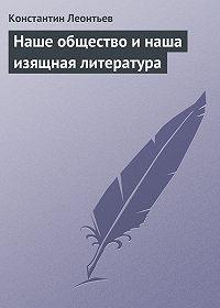 Константин Леонтьев -Наше общество и наша изящная литература
