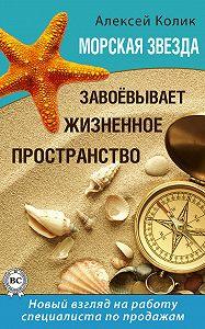 Алексей Колик - Морская звезда завоевывает жизненное пространство. Новый взгляд на работу специалиста по продажам