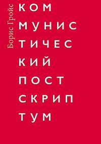 Борис Гройс - Коммунистический постскриптум