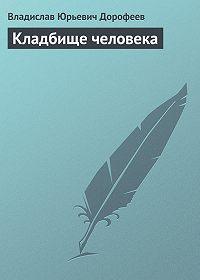 Владислав Дорофеев - Кладбище человека