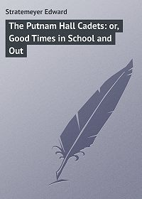 Edward Stratemeyer -The Putnam Hall Cadets: or, Good Times in School and Out