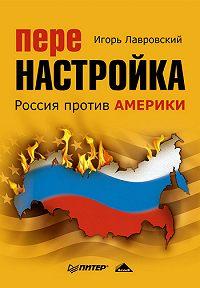 Игорь Лавровский -Перенастройка. Россия против Америки