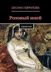 Оксана Гаврилова - Розовый иней. Избранное