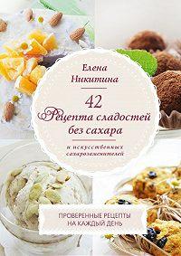 Елена Никитина -42 рецепта сладостей без сахара и искусственных сахарозаменителей