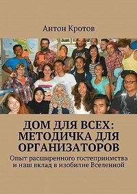 Антон Кротов -Дом для всех: методичка для организаторов. Опыт расширенного гостеприимства инаш вклад визобилие Вселенной