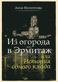 Анна Филиппова -Из огорода– вЭрмитаж, или История одного клада (сборник)