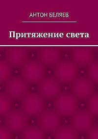 Антон Беляев -Притяжение света