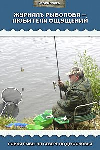 Игорь Плиев - Журналъ рыболова – любителя ощущений. Ловля рыбы на севере Подмосковья