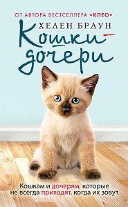 Хелен Браун -Кошки-дочери. Кошкам и дочерям, которые не всегда приходят, когда их зовут