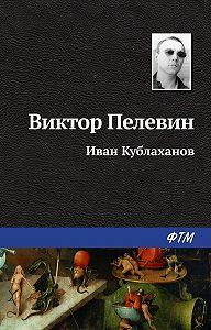 Виктор Пелевин - Иван Кублаханов