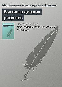 Максимилиан Александрович Волошин -Выставка детских рисунков