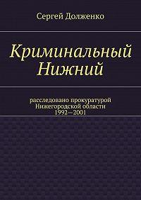 Сергей Долженко -Криминальный Нижний. Расследовано прокуратурой Нижегородской области. 1992—2001