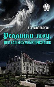 Елена Вольская -Реалити-шоу, или Бал безумных призраков