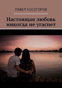 Павел Косогоров -Настоящая любовь никогда неугаснет
