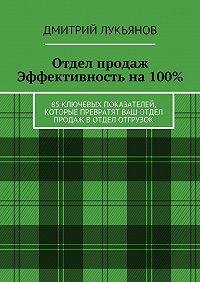 Дмитрий Лукьянов -Отдел продаж. Эффективность на 100%. 85 ключевых показателей, которые превратят Ваш отдел продаж в отдел отгрузок