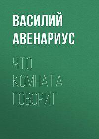 Василий Авенариус -Что комната говорит