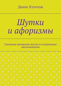 Денис Кутепов -Шутки иафоризмы