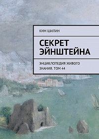 Ким Шилин -Секрет Эйнштейна. Энциклопедия живого знания. Том44