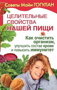 Майя Гогулан -Целительные свойства нашей пищи. Как очистить организм, улучшить состав крови и повысить иммунитет