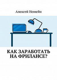 Алексей Номейн -Как заработать нафрилансе?