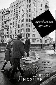 Дмитрий Сергеевич Лихачев -Преодоление времени. Важные мысли и письма (сборник)