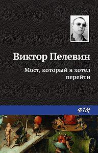 Виктор Пелевин -Мост, который я хотел перейти
