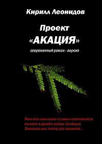 Кирилл Леонидов -Проект «Акация». Современный роман-версия