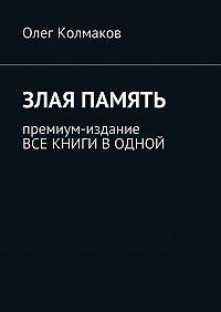Олег Колмаков -Злая память. Премиум-издание. Все книги в одной