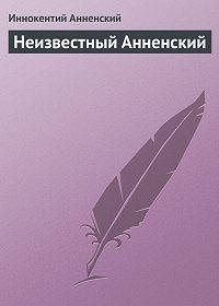 Иннокентий Анненский -Неизвестный Анненский