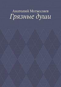 Анатолий Мотыхляев -Грязныедуши