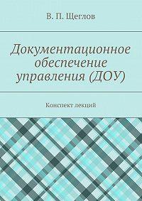 В. Щеглов -Документационное обеспечение управления (ДОУ). Конспект лекций