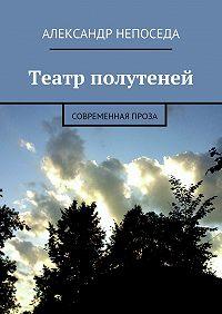 Александр Непоседа -Театр полутеней. Современная проза