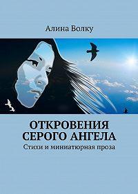 Алина Волку -Откровения Серого Ангела. Стихи и миниатюрная проза
