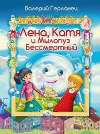 Валерий Герланец - Лена, Катя и Мылопуз Бессмертный