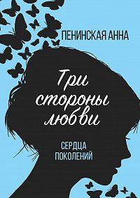 Анна Пенинская -Три стороны любви. Сердца поколений