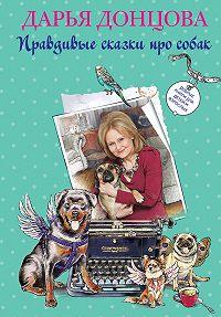 Дарья Донцова -Добрые книги для детей и взрослых. Правдивые сказки про собак (сборник)