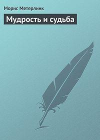 Морис Метерлинк - Мудрость и судьба