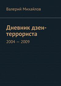 Валерий Михайлов -Дневник дзен-террориста. 2004–2009