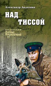 Александр Авдеенко - Над Тиссой (сборник)
