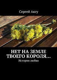 Сергей Аксу -Нет наземле твоего короля… История любви