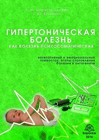 Алевтина Ивановна Царегородцева -Гипертоническая болезнь как болезнь психосоматическая. Вегетативный иэмоциональный гомеостаз, этапы становления болезни вонтогенезе
