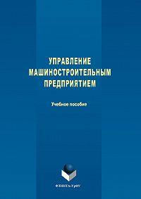 Авторов Коллектив -Управление машиностроительным предприятием